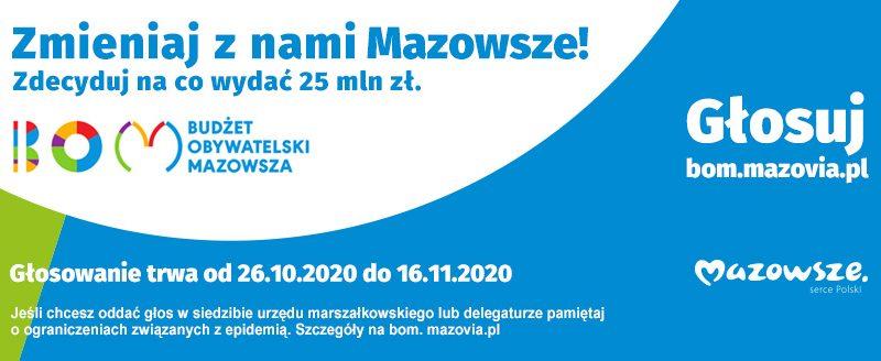 Baner zachęcający do głosowania na Budżet Obywatelski Mazowsza. Napis na banerze: Zmieniaj z nami Mazowsze! Zdecyduj na co wydać 25 mln zł. BOM - BUDŻET OBYWATELSKI MAZOWSZA. Głosuj: bom.mazovia.pl. Mazowsze serce Polski Głosowanie trwa od 26.10.2020 do 16.11.2020. Jeśli chcesz oddać głos w siedzibie urzędu marszałkowskiego lub delegaturze pamiętaj o ograniczeniach związanych z epidemią. Szczegóły na bom. mazovia.pl.