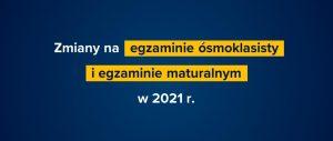 Baner informacyjny z tekstem: Zmiany na egzaminie ósmoklasisty i egzaminie maturalnym w 2021 r.