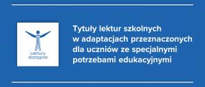 Baner informacyjny z teksem: Tytuły lektur szkolnych w adaptacjach przeznaczonych dla uczniów ze specjalnymi potrzebami edukacyjnymi Lektury dostępne.
