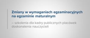 Baner informacyjny z teksem: Zmiany w wymaganiach egzaminacyjnych na egzaminie maturalnym szkolenia dla kadry publicznych placówek doskonalenia nauczycieli.