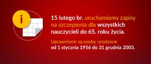 Baner informacyjny z tekstem: 15 lutego br. uruchamiamy zapisy na szczepienia dla wszystkich nauczycieli do 65. roku życia. Uprawnione są osoby urodzone od 1 stycznia 1956 do 31 grudnia 2003.