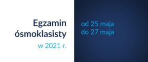 Baner informacyjny z tekstem: Egzamin ósmoklasisty w 2021 r. od od 25 do 27 maja.
