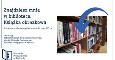 Baner informacyjny z tekstem: Znajdziesz mnie w bibliotece. Książka obrazkowa. Konferencja dla nauczycieli w dniu 21 maja 2021 r. Zapraszają: Radomski Ośrodek Doskonalenia Nauczycieli, Miejska Biblioteka Publiczna oraz Biblioteka Pedagogiczna w Radomiu.