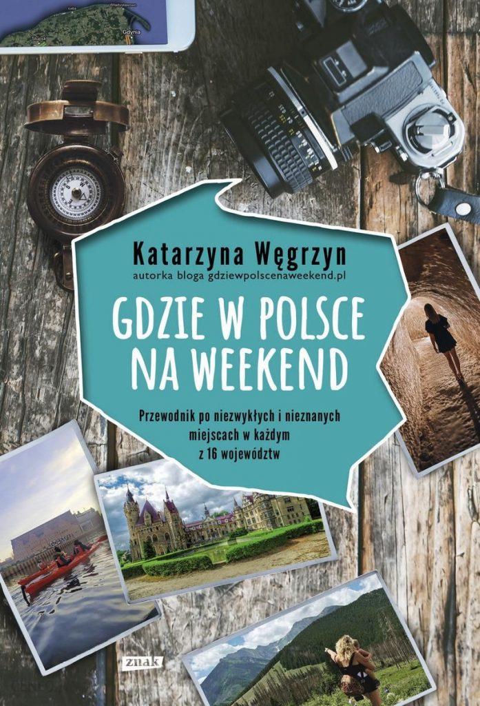 """Zdjęcie okładki książki, pt. """"Gdzie w Polsce na weekend : przewodnik po niezwykłych i nieznanych miejscach w każdym z 16 województw"""""""
