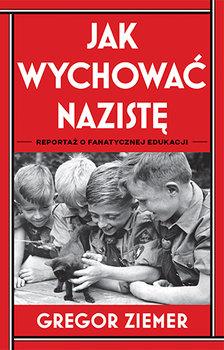 """Zdjęcie okładki książki, pt. """"Jak wychować nazistę : reportaż o fanatycznej edukacji """"."""